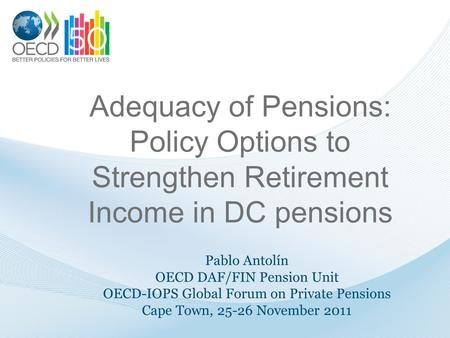 Adequacy of Pensions: Policy Options to Strengthen Retirement Income in DC pensions Pablo Antolín OECD DAF/FIN Pension Unit OECD-IOPS Global Forum on Private.