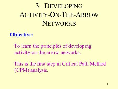 1 3. D EVELOPING A CTIVITY- O N- T HE- A RROW N ETWORKS Objective: To learn the principles of developing activity-on-the-arrow networks. This is the first.