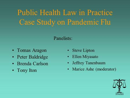 1 Public Health Law in Practice Case Study on Pandemic Flu Tomas Aragon Peter Baldridge Brenda Carlson Tony Iton Steve Lipton Ellen Miyasato Jeffrey Tanenbaum.