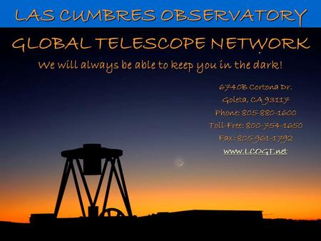 LAS CUMBRES OBSERVATORY GLOBAL TELESCOPE NETWORK We will always be able to keep you in the dark! 6740B Cortona Dr. Goleta, CA 93117 Phone: 805-880-1600.
