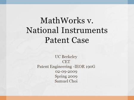 MathWorks v. National Instruments Patent Case UC Berkeley CET Patent Engineering -IEOR 190G 02-09-2009 Spring 2009 Samuel Choi.