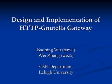 Design and Implementation of HTTP-Gnutella Gateway Baoning Wu (baw4) Wei Zhang (wez5) CSE Department Lehigh University.