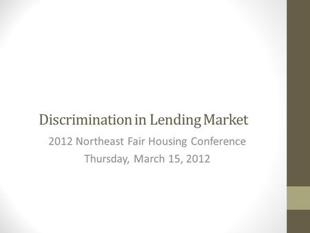 Discrimination in Lending Market 2012 Northeast Fair Housing Conference Thursday, March 15, 2012.