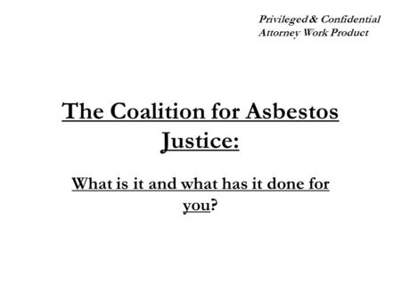 The Coalition for Asbestos Justice: What is it and what has it done for you? Privileged & Confidential Attorney Work Product.