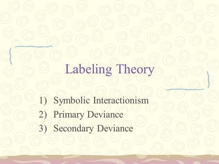 Labeling Theory 1)Symbolic Interactionism 2)Primary Deviance 3)Secondary Deviance.