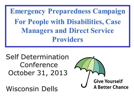 Emergency Preparedness Campaign For People with Disabilities, Case Managers and Direct Service Providers Self Determination Conference October 31, 2013.