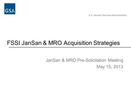U.S. General Services Administration FSSI JanSan & MRO Acquisition Strategies JanSan & MRO Pre-Solicitation Meeting May 15, 2013.