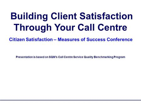 SQM Group Copyrighted - No Reproduction 1 Building Client Satisfaction Through Your Call Centre Citizen Satisfaction – Measures of Success Conference Presentation.