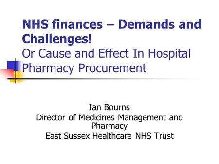 NHS finances – Demands and Challenges! Or Cause and Effect In Hospital Pharmacy Procurement Ian Bourns Director of Medicines Management and Pharmacy East.
