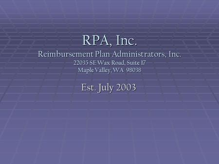 RPA, Inc. Reimbursement Plan Administrators, Inc. 22035 SE Wax Road, Suite 17 Maple Valley, WA 98038 Est. July 2003.