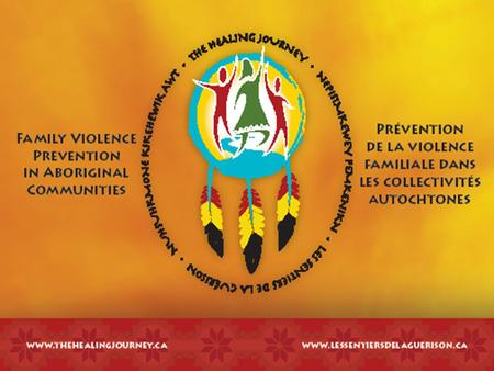 The Healing Journey: Family Violence Prevention in Aboriginal Communities Les sentiers de la guérison Nepisimkewey Pemkenikn (Mi'kmaq) Nuhsuhkmone Kikehewik.