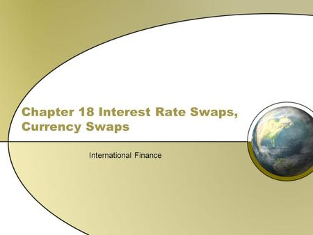 Chapter 18 Interest Rate Swaps, Currency Swaps International Finance.