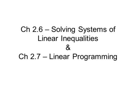 Ch 2.6 – Solving Systems of Linear Inequalities & Ch 2.7 – Linear Programming.