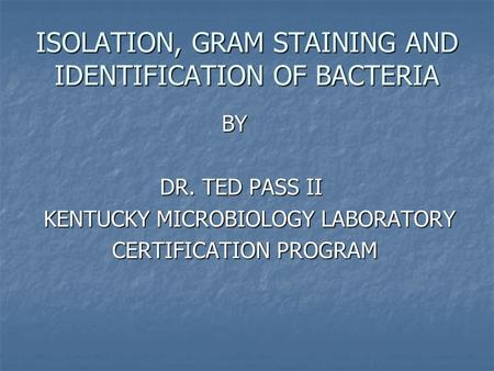 ISOLATION, GRAM STAINING AND IDENTIFICATION OF BACTERIA BY BY DR. TED PASS II DR. TED PASS II KENTUCKY MICROBIOLOGY LABORATORY KENTUCKY MICROBIOLOGY LABORATORY.