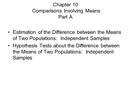Chapter 10 Comparisons Involving Means Part A Estimation of the Difference between the Means of Two Populations: Independent Samples Hypothesis Tests about.