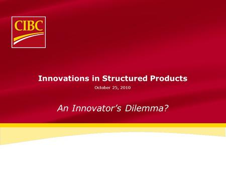 Innovations in Structured Products October 25, 2010 An Innovator's Dilemma?