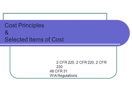 Cost Principles & Selected Items of Cost 2 CFR 225, 2 CFR 220, 2 CFR 230 48 CFR 31 WIA Regulations.