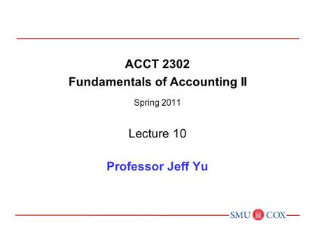 ACCT 2302 Fundamentals of Accounting II Spring 2011 Lecture 10 Professor Jeff Yu.
