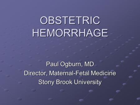 OBSTETRIC HEMORRHAGE Paul Ogburn, MD Director, Maternal-Fetal Medicine Stony Brook University.