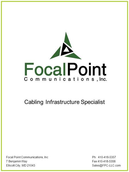 Cabling Infrastructure Specialist Focal Point Communications, Inc Ph 410-418-5357 7 Benjamin WayFax 410-418-5358 Ellicott City, MD