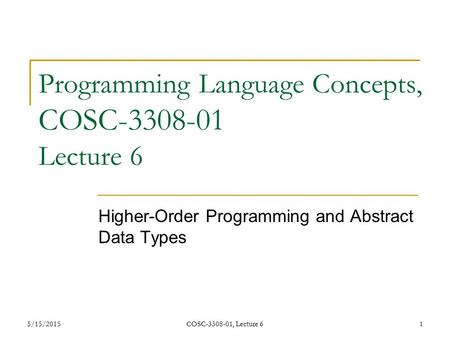 5/15/2015COSC-3308-01, Lecture 61 Programming Language Concepts, COSC-3308-01 Lecture 6 Higher-Order Programming and Abstract Data Types.