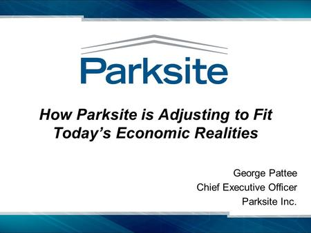 How Parksite is Adjusting to Fit Today's Economic Realities George Pattee Chief Executive Officer Parksite Inc.