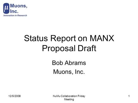 12/5/2008NuMu Collaboration Friday Meeting 1 Status Report on MANX Proposal Draft Bob Abrams Muons, Inc.