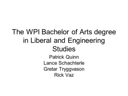 The WPI Bachelor of Arts degree in Liberal and Engineering Studies Patrick Quinn Lance Schachterle Gretar Tryggvason Rick Vaz.