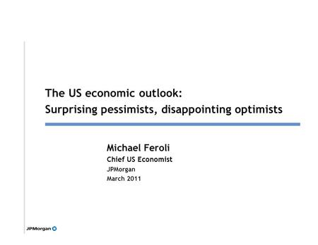 1 Michael Feroli Chief US Economist JPMorgan March 2011 Click to edit Master title style The US economic outlook: Surprising pessimists, disappointing.