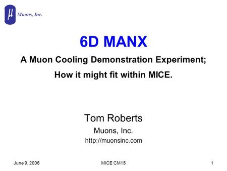 Muons, Inc. June 9, 2006MICE CM151 6D MANX A Muon Cooling Demonstration Experiment; How it might fit within MICE. Tom Roberts Muons, Inc.