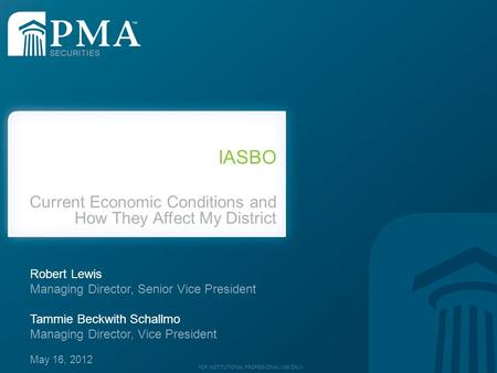 FOR INSTITUTIONAL PROFESSIONAL USE ONLY. IASBO Current Economic Conditions and How They Affect My District Robert Lewis Managing Director, Senior Vice.