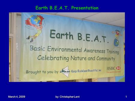 By: Christopher Lent 1 March 4, 2009 Earth B.E.A.T. Presentation.