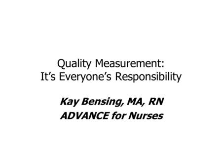 Quality Measurement: It's Everyone's Responsibility Kay Bensing, MA, RN ADVANCE for Nurses.