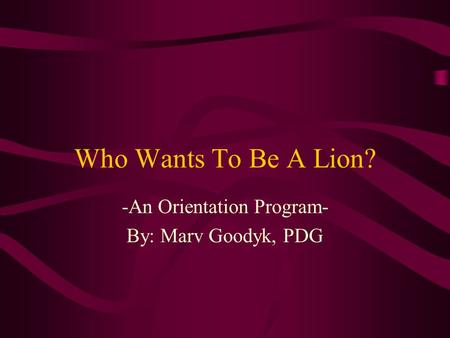 Who Wants To Be A Lion? -An Orientation Program- By: Marv Goodyk, PDG.