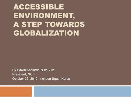 ACCESSIBLE ENVIRONMENT, A STEP TOWARDS GLOBALIZATION By Edwin Abelardo N de Villa President, SCIF October 25, 2012, Incheon South Korea.