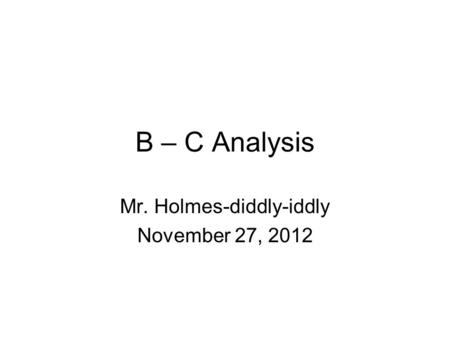 B – C Analysis Mr. Holmes-diddly-iddly November 27, 2012.