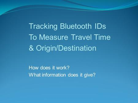 Tracking Bluetooth IDs To Measure Travel Time & Origin/Destination How does it work? What information does it give?