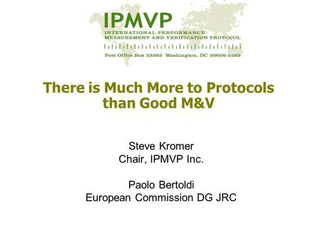 There is Much More to Protocols than Good M&V Steve Kromer Chair, IPMVP Inc. Paolo Bertoldi European Commission DG JRC.