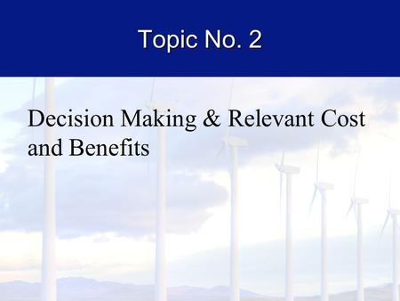Topic No. 2 Decision Making & Relevant Cost and Benefits.