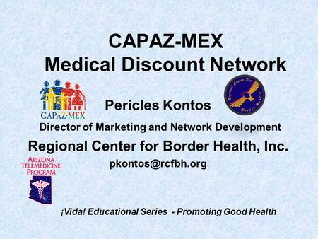 CAPAZ-MEX Medical Discount Network Pericles Kontos Director of Marketing and Network Development Regional Center for Border Health, Inc.
