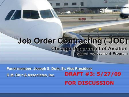 Job Order Contracting ( JOC) Chicago Department of Aviation Capital Improvement Program Panel member: Joseph S. Dote, Sr. Vice President R.M. Chin & Associates,