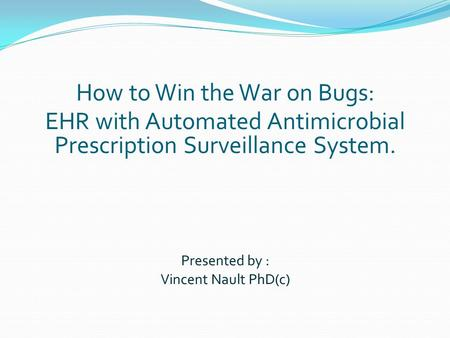 Presented by : Vincent Nault PhD(c) How to Win the War on Bugs: EHR with Automated Antimicrobial Prescription Surveillance System.