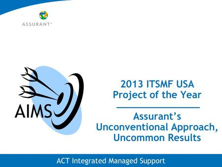 ACT Integrated Managed Support 2013 ITSMF USA Project of the Year Assurant's Unconventional Approach, Uncommon Results AIMS.