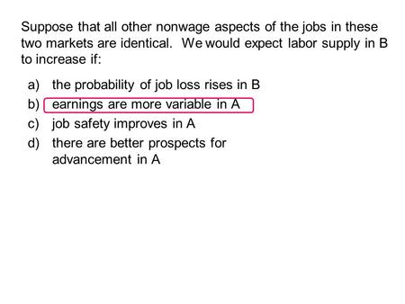 Suppose that all other nonwage aspects of the jobs in these two markets are identical. We would expect labor supply in B to increase if: a)the probability.