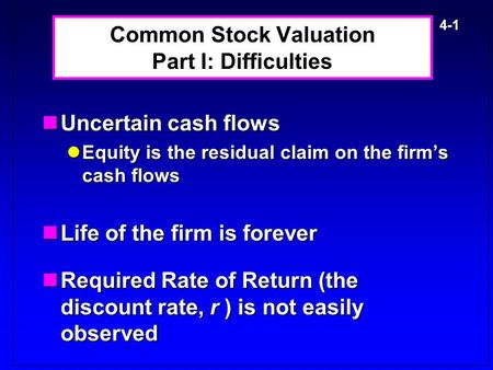 4-1 Common Stock Valuation Part I: Difficulties Uncertain cash flows Uncertain cash flows Equity is the residual claim on the firm's cash flows Equity.