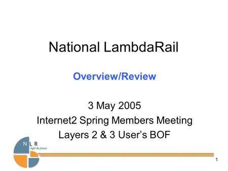 National LambdaRail, Inc – Confidential & Proprietary 1 National LambdaRail Overview/Review 3 May 2005 Internet2 Spring Members Meeting Layers 2 & 3 User's.