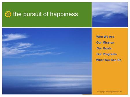 Who We Are Our Mission Our Programs Our Goals What You Can Do the pursuit of happiness © Copyright Teaching Happiness, Inc.