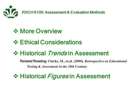 RSCH 6109: Assessment & Evaluation Methods  More Overview  Ethical Considerations  Historical Trends in Assessment Related Reading: Clarke, M., et.al.