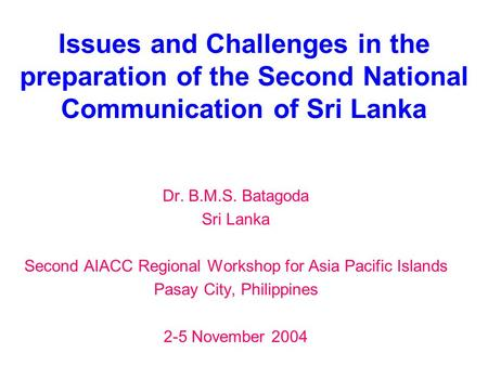 Issues and Challenges in the preparation of the Second National Communication of Sri Lanka Dr. B.M.S. Batagoda Sri Lanka Second AIACC Regional Workshop.