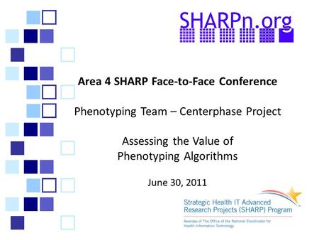 Area 4 SHARP Face-to-Face Conference Phenotyping Team – Centerphase Project Assessing the Value of Phenotyping Algorithms June 30, 2011.